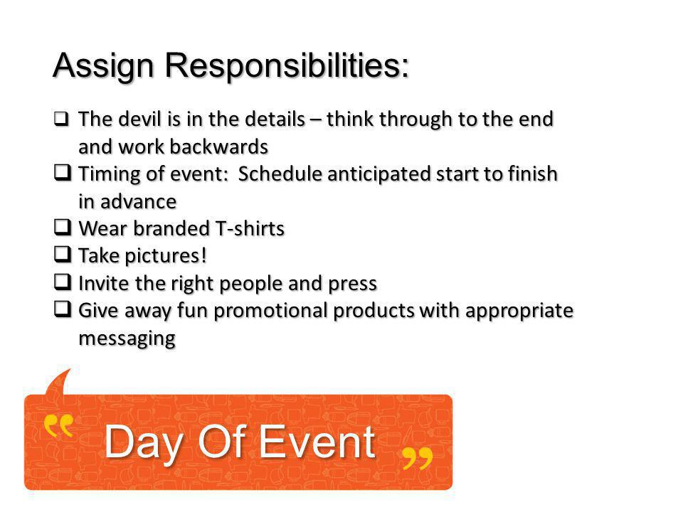 Day Of Event Assign Responsibilities: The devil is in the details – think through to the end The devil is in the details – think through to the end and work backwards Timing of event: Schedule anticipated start to finish Timing of event: Schedule anticipated start to finish in advance Wear branded T-shirts Wear branded T-shirts Take pictures.