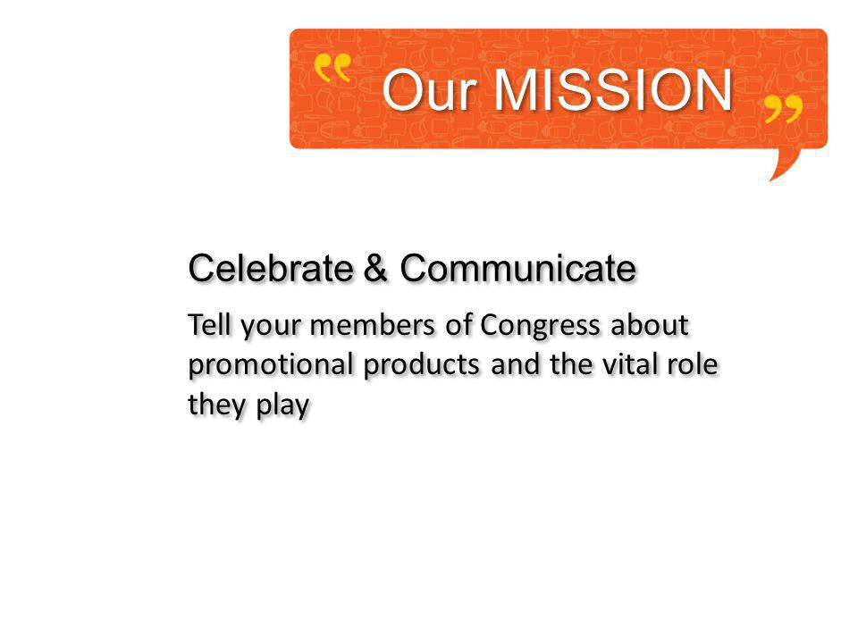 Our MISSION Celebrate & Communicate Tell your members of Congress about promotional products and the vital role they play Celebrate & Communicate Tell your members of Congress about promotional products and the vital role they play