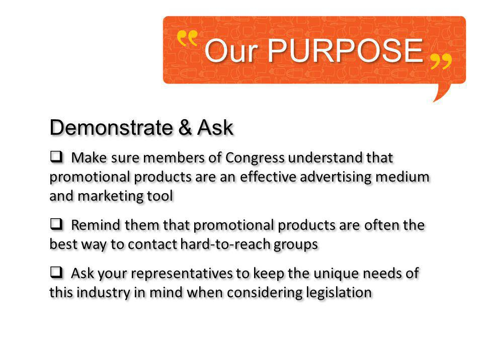 Our PURPOSE Demonstrate & Ask Make sure members of Congress understand that promotional products are an effective advertising medium and marketing tool Remind them that promotional products are often the best way to contact hard-to-reach groups Ask your representatives to keep the unique needs of this industry in mind when considering legislation Demonstrate & Ask Make sure members of Congress understand that promotional products are an effective advertising medium and marketing tool Remind them that promotional products are often the best way to contact hard-to-reach groups Ask your representatives to keep the unique needs of this industry in mind when considering legislation
