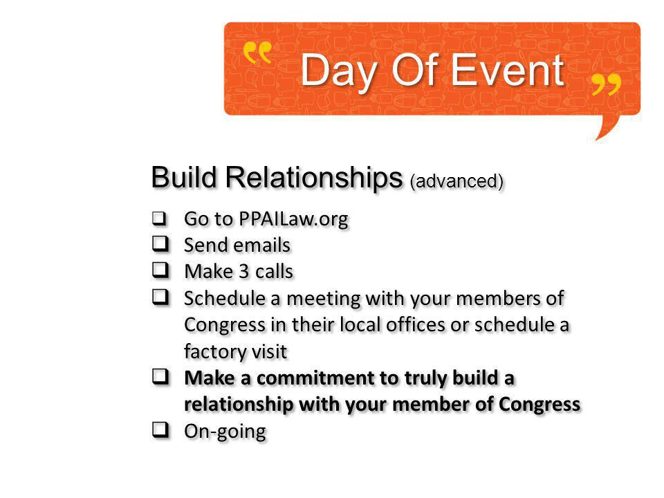 Build Relationships (advanced) Go to PPAILaw.org Send emails Make 3 calls Schedule a meeting with your members of Congress in their local offices or schedule a factory visit Make a commitment to truly build a relationship with your member of Congress On-going Build Relationships (advanced) Go to PPAILaw.org Send emails Make 3 calls Schedule a meeting with your members of Congress in their local offices or schedule a factory visit Make a commitment to truly build a relationship with your member of Congress On-going Day Of Event