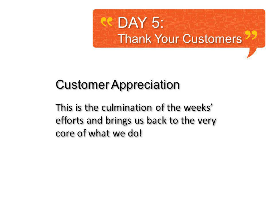 DAY 5: Thank Your Customers DAY 5: Thank Your Customers Customer Appreciation This is the culmination of the weeks efforts and brings us back to the very core of what we do.