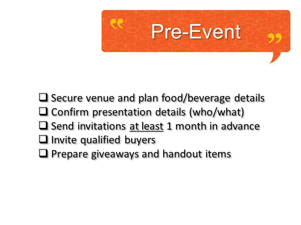 Pre-Event Secure venue and plan food/beverage details Confirm presentation details (who/what) Send invitations at least 1 month in advance Invite qualified buyers Prepare giveaways and handout items Secure venue and plan food/beverage details Confirm presentation details (who/what) Send invitations at least 1 month in advance Invite qualified buyers Prepare giveaways and handout items