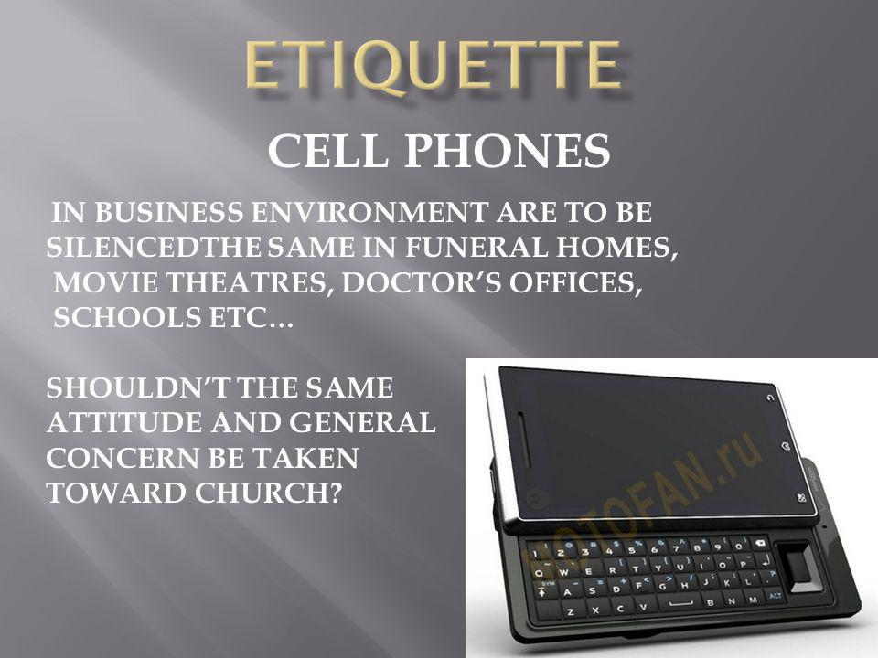 CELL PHONES IN BUSINESS ENVIRONMENT ARE TO BE SILENCEDTHE SAME IN FUNERAL HOMES, MOVIE THEATRES, DOCTORS OFFICES, SCHOOLS ETC… SHOULDNT THE SAME ATTITUDE AND GENERAL CONCERN BE TAKEN TOWARD CHURCH