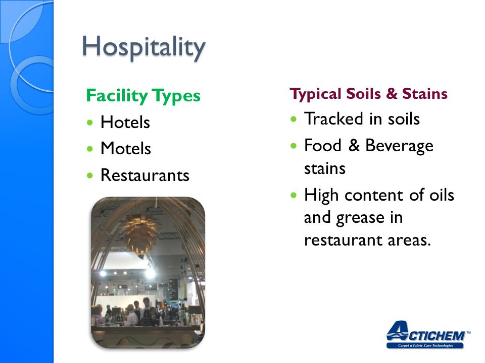 Hospitality Facility Types Hotels Motels Restaurants Typical Soils & Stains Tracked in soils Food & Beverage stains High content of oils and grease in restaurant areas.