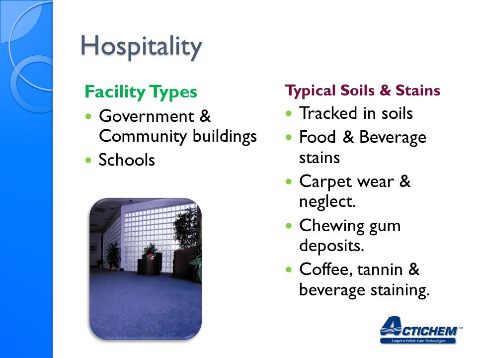 Hospitality Facility Types Government & Community buildings Schools Typical Soils & Stains Tracked in soils Food & Beverage stains Carpet wear & neglect.