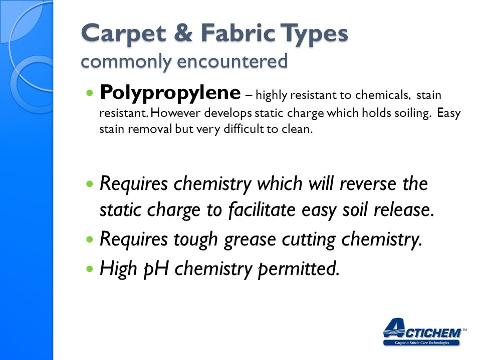 Carpet & Fabric Types commonly encountered Polypropylene – highly resistant to chemicals, stain resistant.