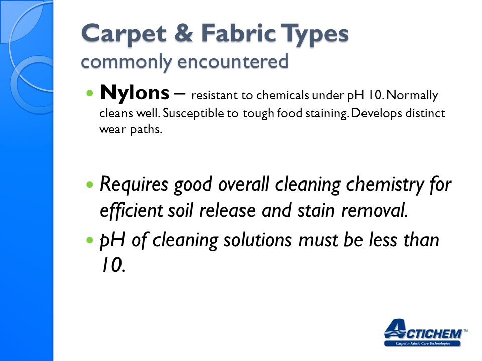 Carpet & Fabric Types commonly encountered Nylons – resistant to chemicals under pH 10.