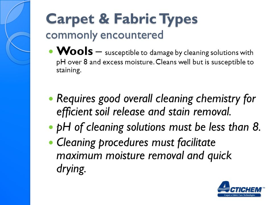 Carpet & Fabric Types commonly encountered Wools – susceptible to damage by cleaning solutions with pH over 8 and excess moisture.