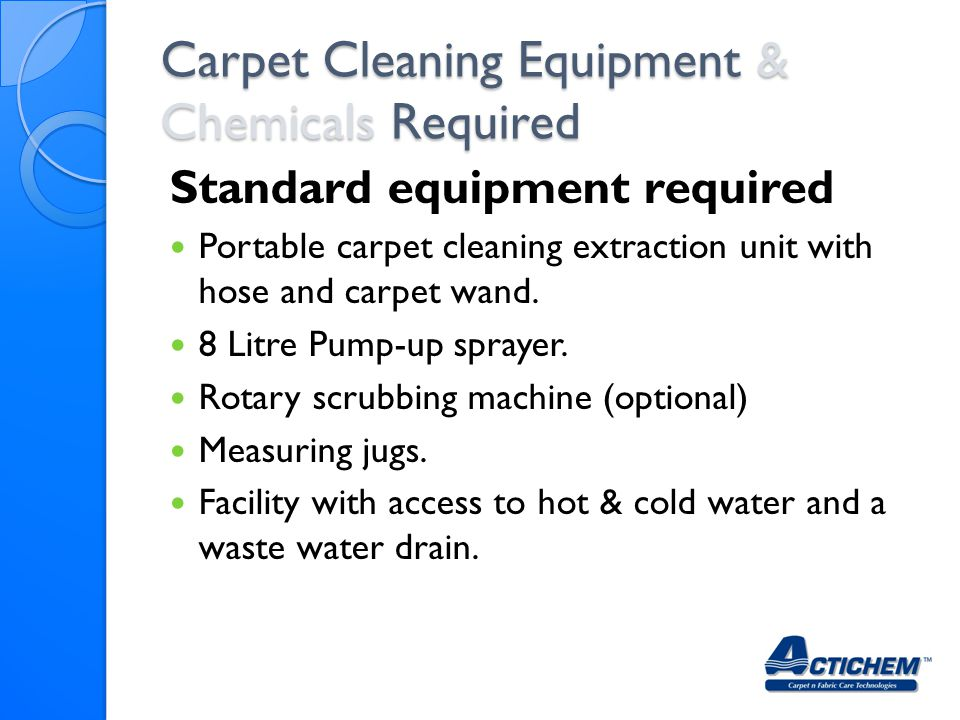 Standard equipment required Portable carpet cleaning extraction unit with hose and carpet wand. 8 Litre Pump-up sprayer. Rotary scrubbing machine (opt