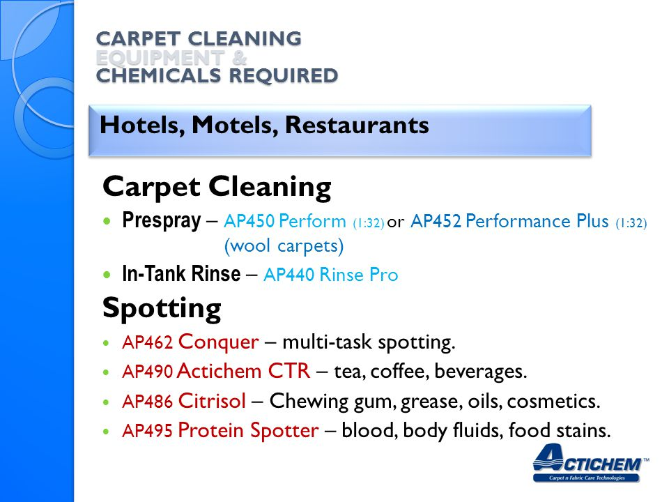 CARPET CLEANING EQUIPMENT & CHEMICALS REQUIRED Hotels, Motels, Restaurants Carpet Cleaning Prespray – AP450 Perform (1:32) or AP452 Performance Plus (1:32) (wool carpets) In-Tank Rinse – AP440 Rinse Pro Spotting AP462 Conquer – multi-task spotting.