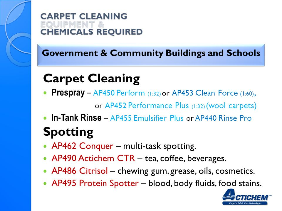 CARPET CLEANING EQUIPMENT & CHEMICALS REQUIRED Government & Community Buildings and Schools Carpet Cleaning Prespray – AP450 Perform (1:32) or AP453 Clean Force (1:60), or AP452 Performance Plus (1:32) (wool carpets) In-Tank Rinse – AP455 Emulsifier Plus or AP440 Rinse Pro Spotting AP462 Conquer – multi-task spotting.