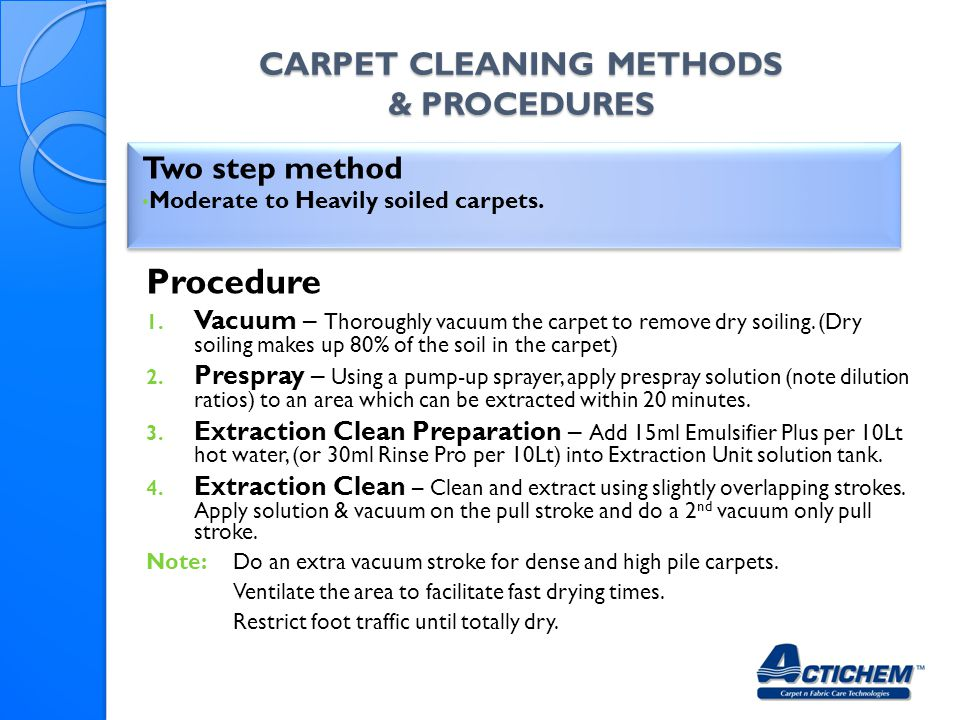 CARPET CLEANING METHODS & PROCEDURES Two step method Moderate to Heavily soiled carpets.