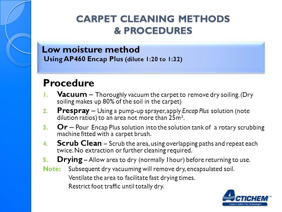 CARPET CLEANING METHODS & PROCEDURES Low moisture method Using AP460 Encap Plus (dilute 1:20 to 1:32) Low moisture method Using AP460 Encap Plus (dilute 1:20 to 1:32) Procedure 1.