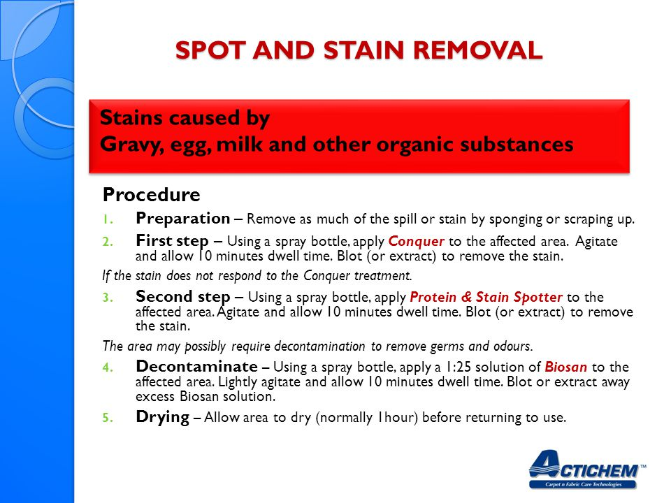 SPOT AND STAIN REMOVAL Stains caused by Gravy, egg, milk and other organic substances Stains caused by Gravy, egg, milk and other organic substances Procedure 1.
