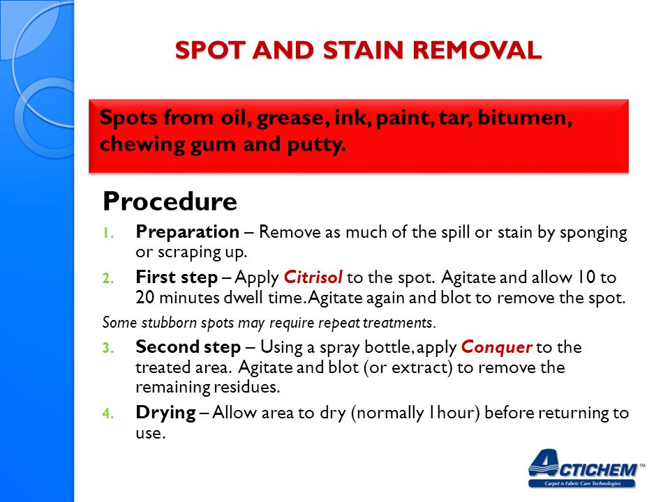 SPOT AND STAIN REMOVAL Spots from oil, grease, ink, paint, tar, bitumen, chewing gum and putty.