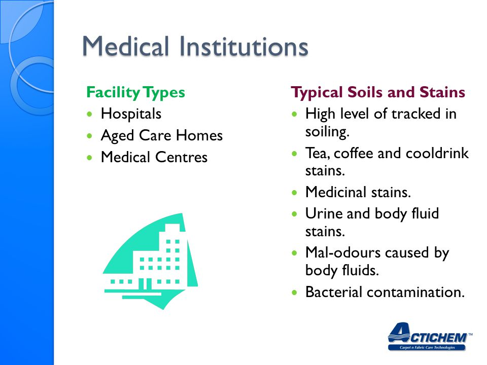 Medical Institutions Facility Types Hospitals Aged Care Homes Medical Centres Typical Soils and Stains High level of tracked in soiling.