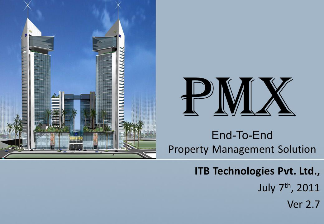 ITB Technologies Pvt. Ltd., July 7 th, 2011 Ver 2.7 End-To-End Property Management Solution PMX