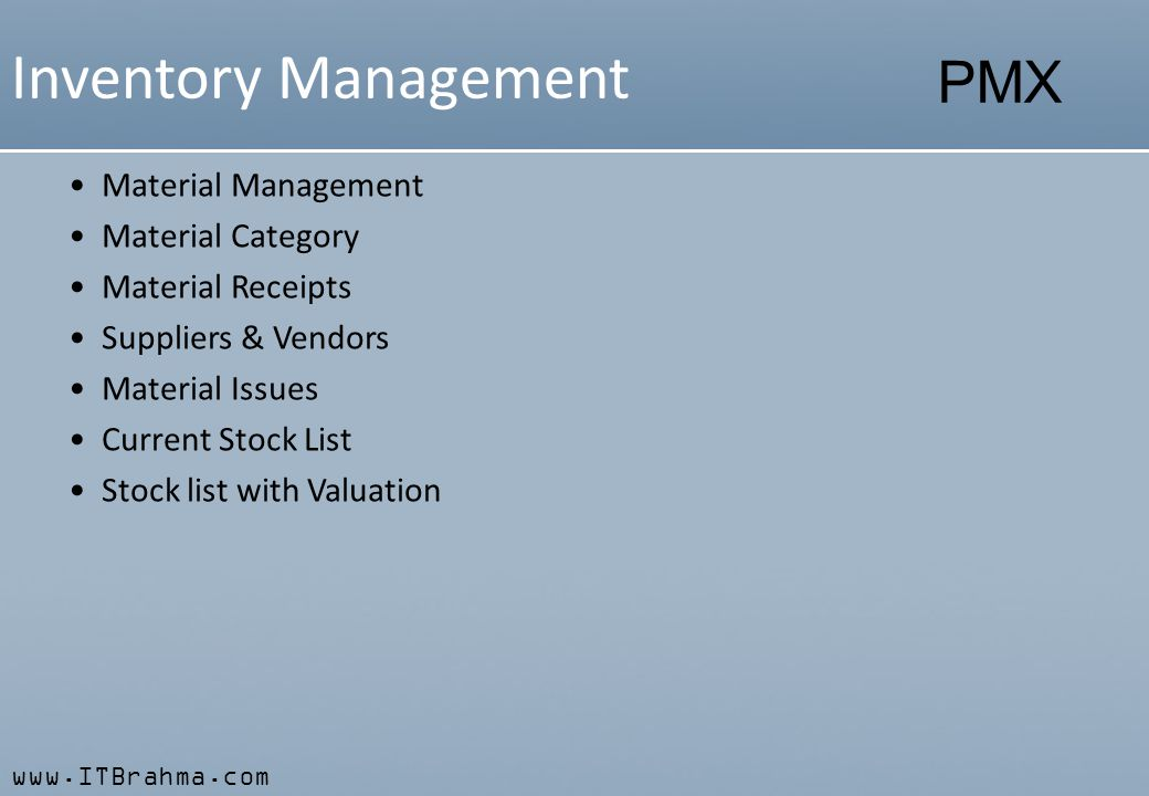 www.ITBrahma.com PMX Inventory Management Material Management Material Category Material Receipts Suppliers & Vendors Material Issues Current Stock List Stock list with Valuation