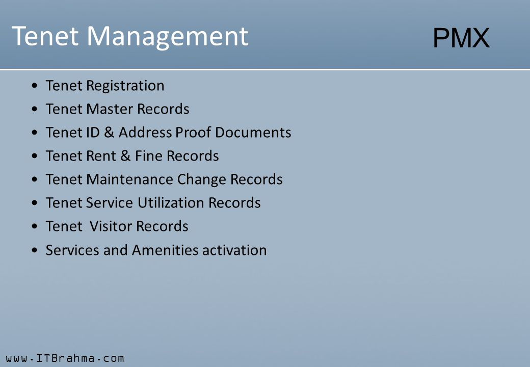 www.ITBrahma.com PMX Tenet Management Tenet Registration Tenet Master Records Tenet ID & Address Proof Documents Tenet Rent & Fine Records Tenet Maintenance Change Records Tenet Service Utilization Records Tenet Visitor Records Services and Amenities activation