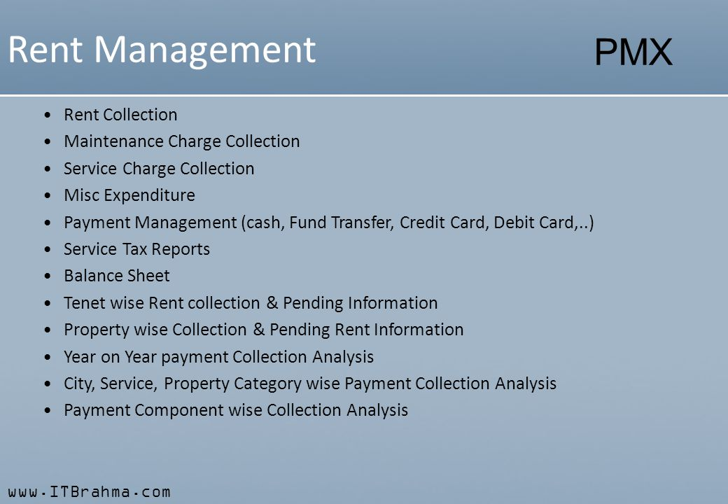 www.ITBrahma.com PMX Rent Management Rent Collection Maintenance Charge Collection Service Charge Collection Misc Expenditure Payment Management (cash, Fund Transfer, Credit Card, Debit Card,..) Service Tax Reports Balance Sheet Tenet wise Rent collection & Pending Information Property wise Collection & Pending Rent Information Year on Year payment Collection Analysis City, Service, Property Category wise Payment Collection Analysis Payment Component wise Collection Analysis