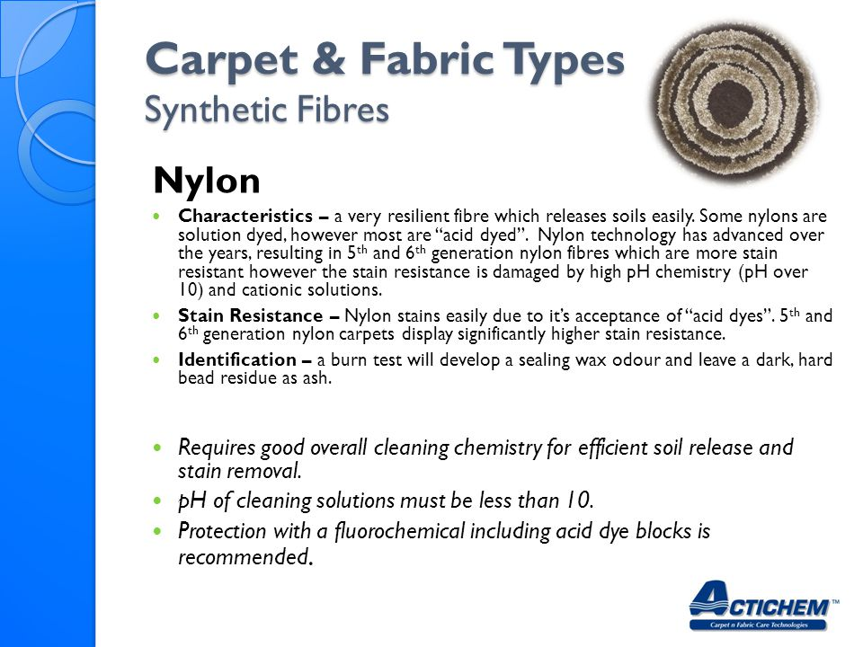 Carpet & Fabric Types Synthetic Fibres Nylon Characteristics – a very resilient fibre which releases soils easily. Some nylons are solution dyed, howe