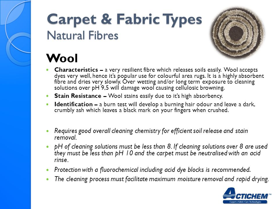 Carpet & Fabric Types Natural Fibres Wool Characteristics – a very resilient fibre which releases soils easily. Wool accepts dyes very well, hence its