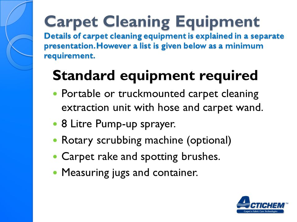 Carpet Cleaning Equipment Details of carpet cleaning equipment is explained in a separate presentation. However a list is given below as a minimum req