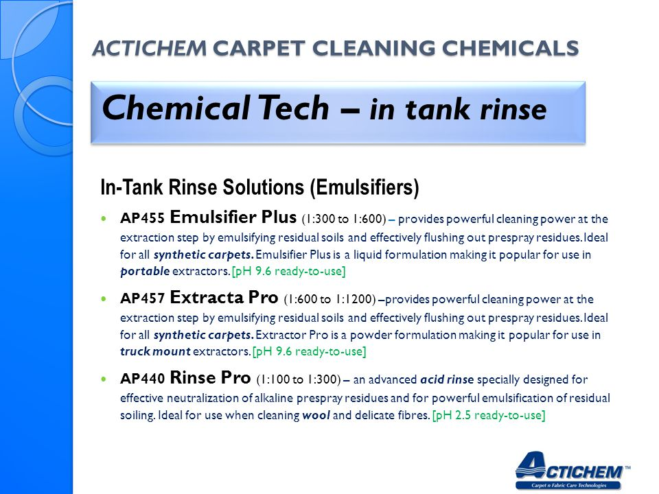 ACTICHEM CARPET CLEANING CHEMICALS Chemical Tech – in tank rinse In-Tank Rinse Solutions (Emulsifiers) AP455 Emulsifier Plus (1:300 to 1:600) – provid