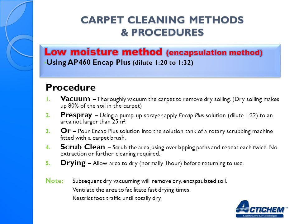 CARPET CLEANING METHODS & PROCEDURES Procedure 1. Vacuum – Thoroughly vacuum the carpet to remove dry soiling. (Dry soiling makes up 80% of the soil i