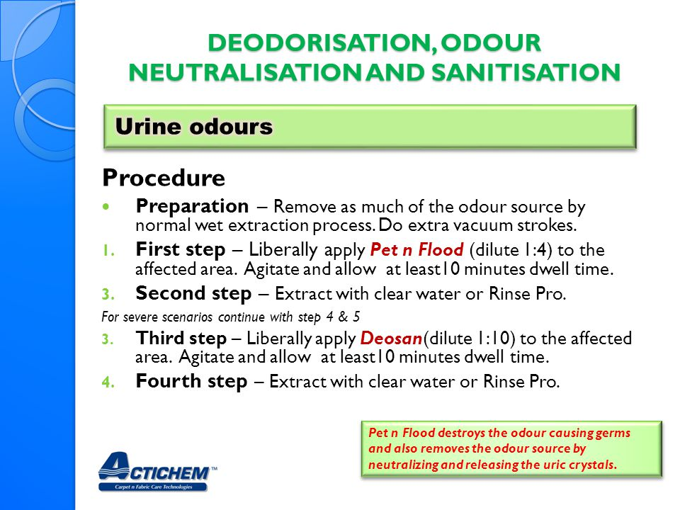 DEODORISATION, ODOUR NEUTRALISATION AND SANITISATION Procedure Preparation – Remove as much of the odour source by normal wet extraction process. Do e
