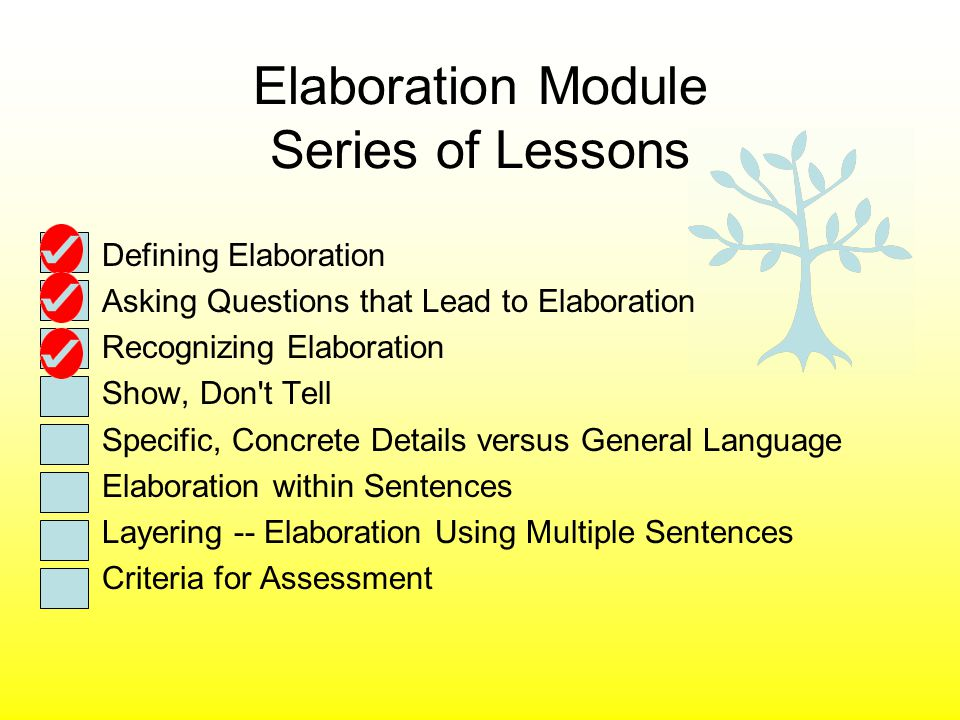 Elaboration Module Series of Lessons Defining Elaboration Asking Questions that Lead to Elaboration Recognizing Elaboration Show, Don t Tell Specific, Concrete Details versus General Language Elaboration within Sentences Layering -- Elaboration Using Multiple Sentences Criteria for Assessment