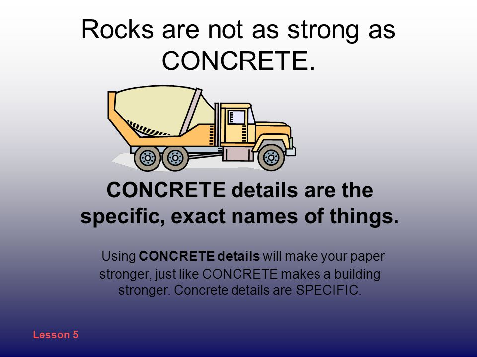 Rocks are not as strong as CONCRETE.CONCRETE details are the specific, exact names of things.