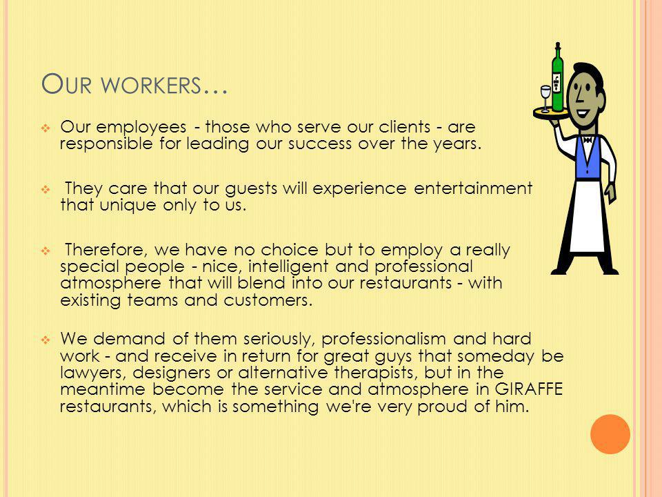 O UR WORKERS … Our employees - those who serve our clients - are responsible for leading our success over the years.