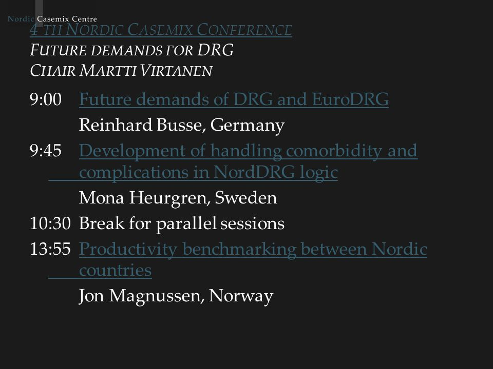 4 TH N ORDIC C ASEMIX C ONFERENCE 4 TH N ORDIC C ASEMIX C ONFERENCE P RODUCTIVITY OF CARE C HAIR J ORMA L AURAHANTA 10:45Efficiency in health care - heart careEfficiency in health care - heart care Rosita Claesson Wigand, Sweden 11:15Automatized Audit for Evaluation of Hospital Data QualityAutomatized Audit for Evaluation of Hospital Data Quality Olafr Steinum and Seppo Ranta, Sweden and Finland 11:45From retrospective to prospective usage of CaseMix dataFrom retrospective to prospective usage of CaseMix data Tapio Pitkäranta, Finland 12:15Lunch 13:15DRG implementation in Estonian health care model – hospital perspectiveDRG implementation in Estonian health care model – hospital perspective Teele Orgse, Estonia