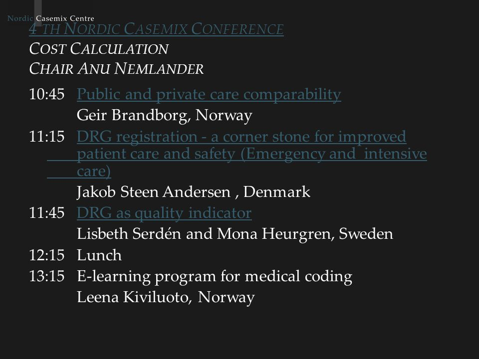 4 TH N ORDIC C ASEMIX C ONFERENCE 4 TH N ORDIC C ASEMIX C ONFERENCE C OST C ALCULATION C HAIR A NU N EMLANDER 10:45Public and private care comparabilityPublic and private care comparability Geir Brandborg, Norway 11:15DRG registration - a corner stone for improved patient care and safety (Emergency and intensive care)DRG registration - a corner stone for improved patient care and safety (Emergency and intensive care) Jakob Steen Andersen, Denmark 11:45DRG as quality indicatorDRG as quality indicator Lisbeth Serdén and Mona Heurgren, Sweden 12:15Lunch 13:15E-learning program for medical coding Leena Kiviluoto, Norway