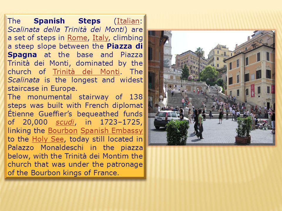 The Spanish Steps (Italian: Scalinata della Trinità dei Monti) are a set of steps in Rome, Italy, climbing a steep slope between the Piazza di Spagna at the base and Piazza Trinità dei Monti, dominated by the church of Trinità dei Monti.