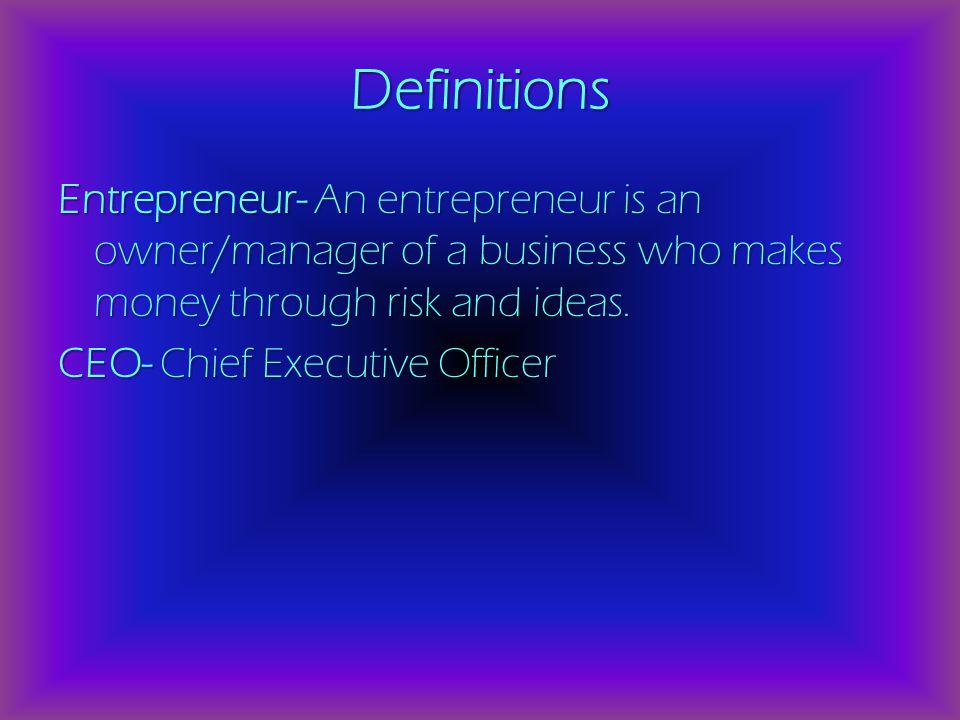 Definitions Entrepreneur- An entrepreneur is an owner/manager of a business who makes money through risk and ideas.