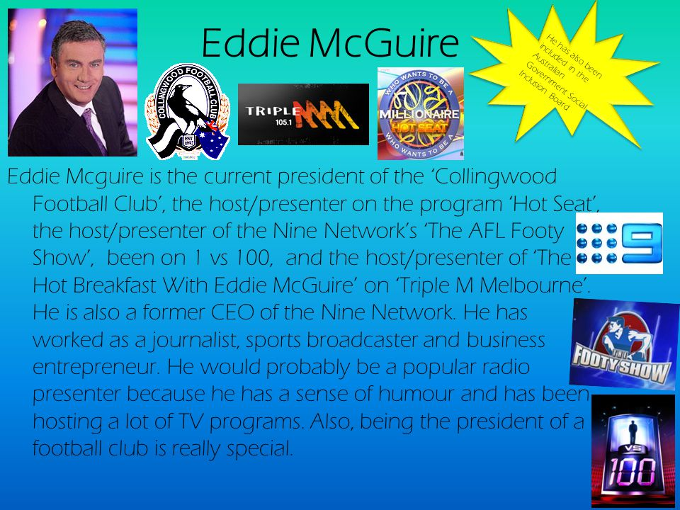 Eddie McGuire Eddie Mcguire is the current president of the Collingwood Football Club, the host/presenter on the program Hot Seat, the host/presenter of the Nine Networks The AFL Footy Show, been on 1 vs 100, and the host/presenter of The Hot Breakfast With Eddie McGuire on Triple M Melbourne.