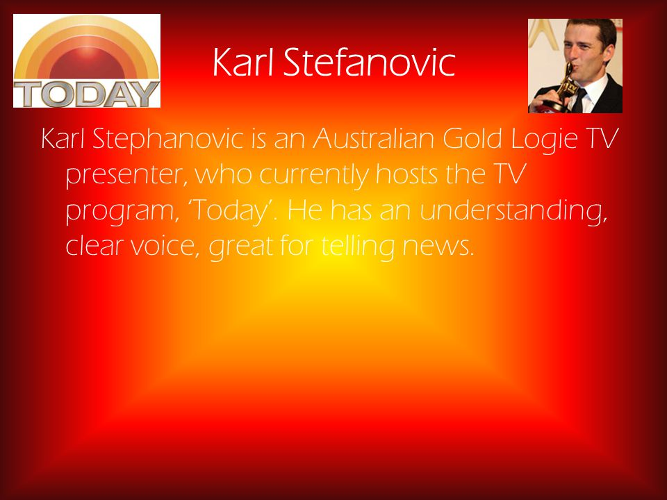 Karl Stefanovic Karl Stephanovic is an Australian Gold Logie TV presenter, who currently hosts the TV program, Today.
