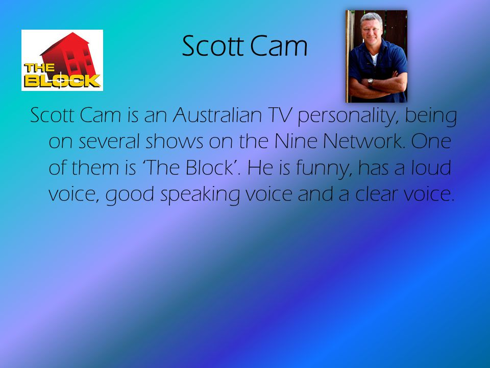Scott Cam Scott Cam is an Australian TV personality, being on several shows on the Nine Network.