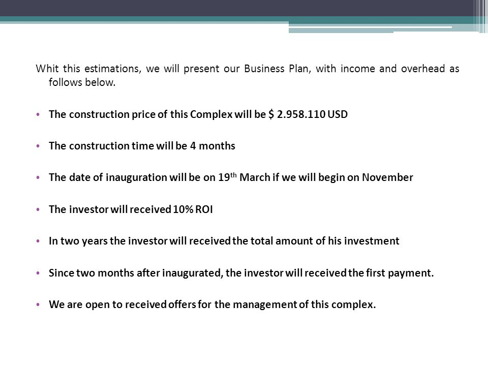Whit this estimations, we will present our Business Plan, with income and overhead as follows below.
