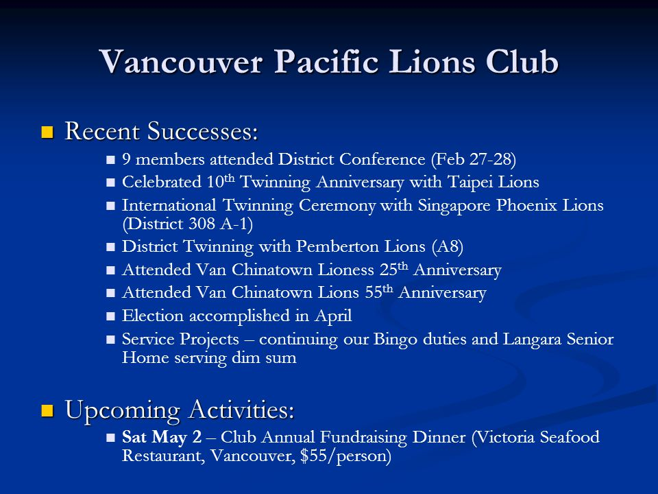 Vancouver Pacific Lions Club Recent Successes: Recent Successes: 9 members attended District Conference (Feb 27-28) Celebrated 10 th Twinning Annivers