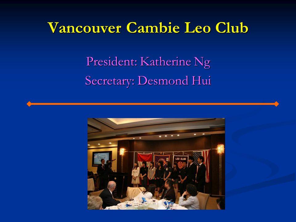 Vancouver Cambie Leo Club President: Katherine Ng Secretary: Desmond Hui