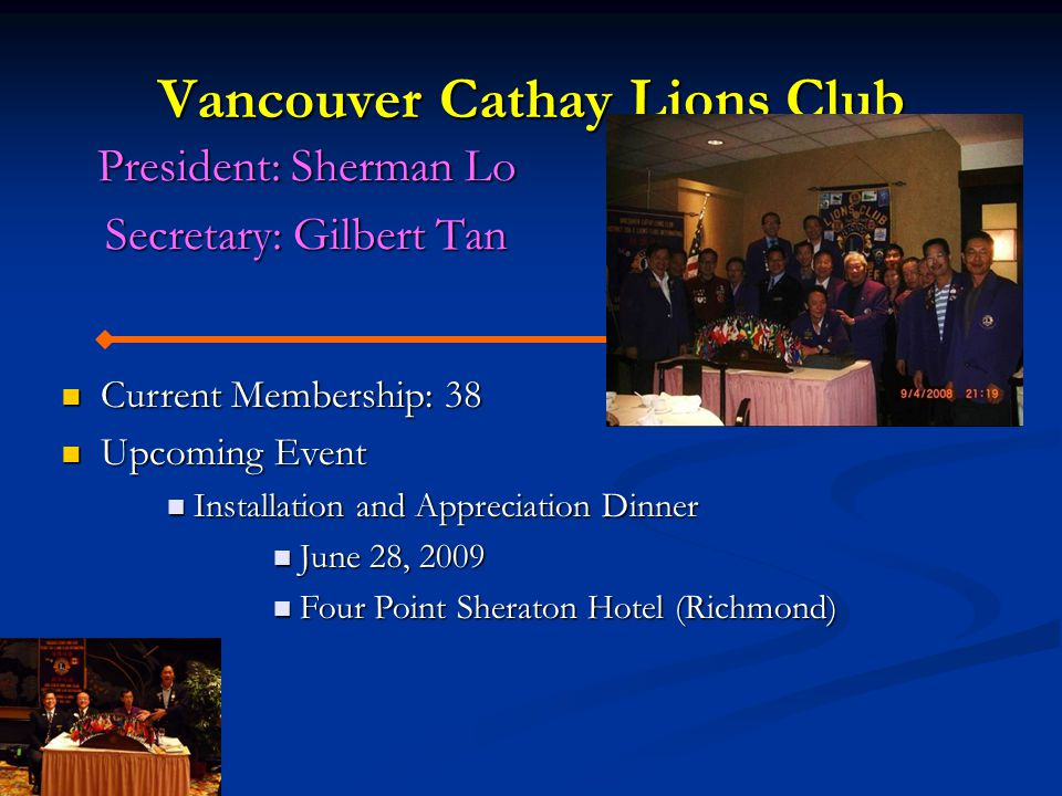 Vancouver Cathay Lions Club President: Sherman Lo Secretary: Gilbert Tan Current Membership: 38 Current Membership: 38 Upcoming Event Upcoming Event Installation and Appreciation Dinner Installation and Appreciation Dinner June 28, 2009 June 28, 2009 Four Point Sheraton Hotel (Richmond) Four Point Sheraton Hotel (Richmond)