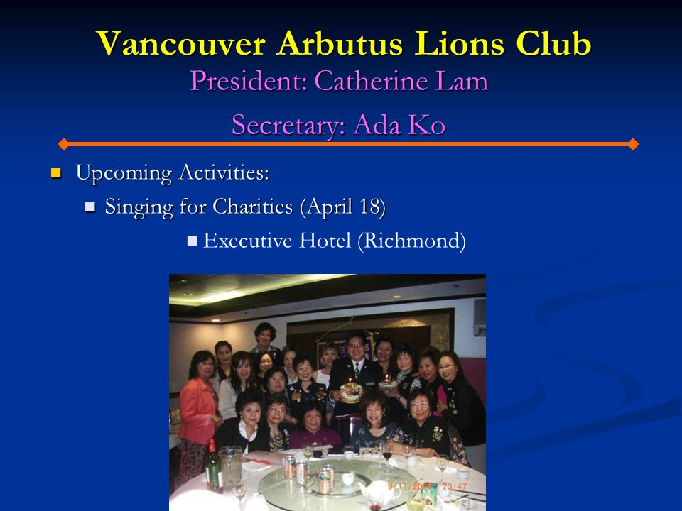 Vancouver Arbutus Lions Club President: Catherine Lam Secretary: Ada Ko Upcoming Activities: Upcoming Activities: Singing for Charities (April 18) Sin