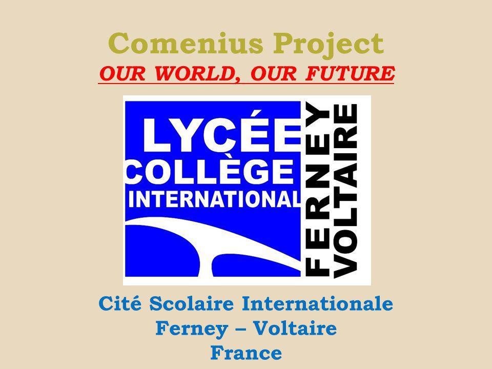 Comenius Project OUR WORLD, OUR FUTURE Cité Scolaire Internationale Ferney – Voltaire France