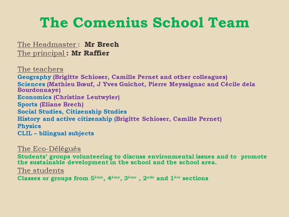 The Comenius School Team The Headmaster : Mr Brech The principal : Mr Raffier The teachers Geography (Brigitte Schioser, Camille Pernet and other colleagues) Sciences (Mathieu Bœuf, J Yves Guichot, Pierre Meyssignac and Cécile dela Bourdonnaye) Economics (Christine Leutwyler) Sports (Eliane Brech) Social Studies, Citizenship Studies History and active citizenship (Brigitte Schioser, Camille Pernet) Physics CLIL – bilingual subjects The Eco-Délégués Students groups volunteering to discuss environmental issues and to promote the sustainable development in the school and the school area.