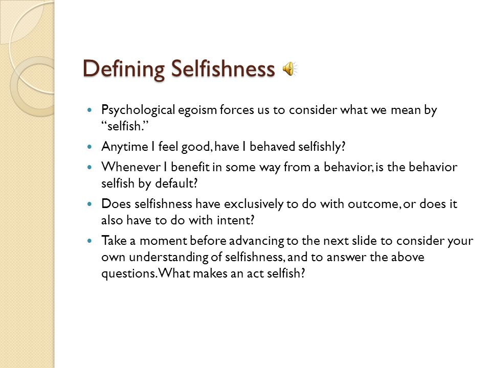 Defining Selfishness Psychological egoism forces us to consider what we mean by selfish.
