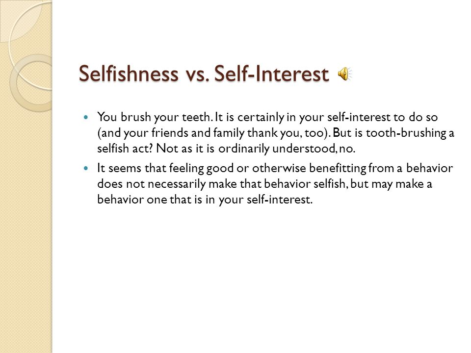 Selfishness vs.Self-Interest You brush your teeth.