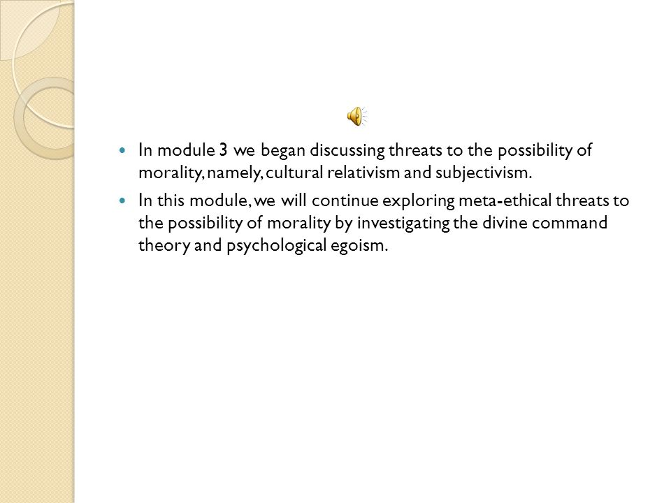 In module 3 we began discussing threats to the possibility of morality, namely, cultural relativism and subjectivism.